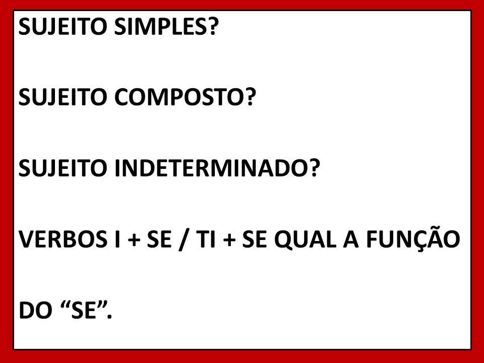 SUJEITO SIMPLES? SUJEITO COMPOSTO? SUJEITO INDETERMINADO? VERBOS I + SE / TI + SE QUAL A FUNÇÃO DO SE. 8