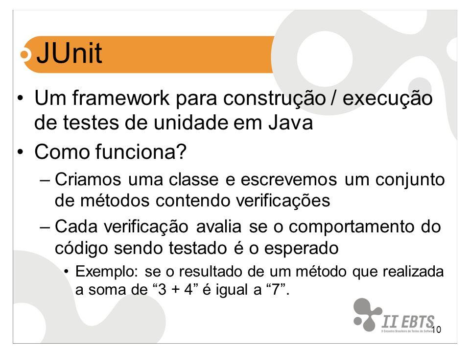 10 JUnit Um framework para construção / execução de testes de unidade em Java Como funciona? –Criamos uma classe e escrevemos um conjunto de métodos c
