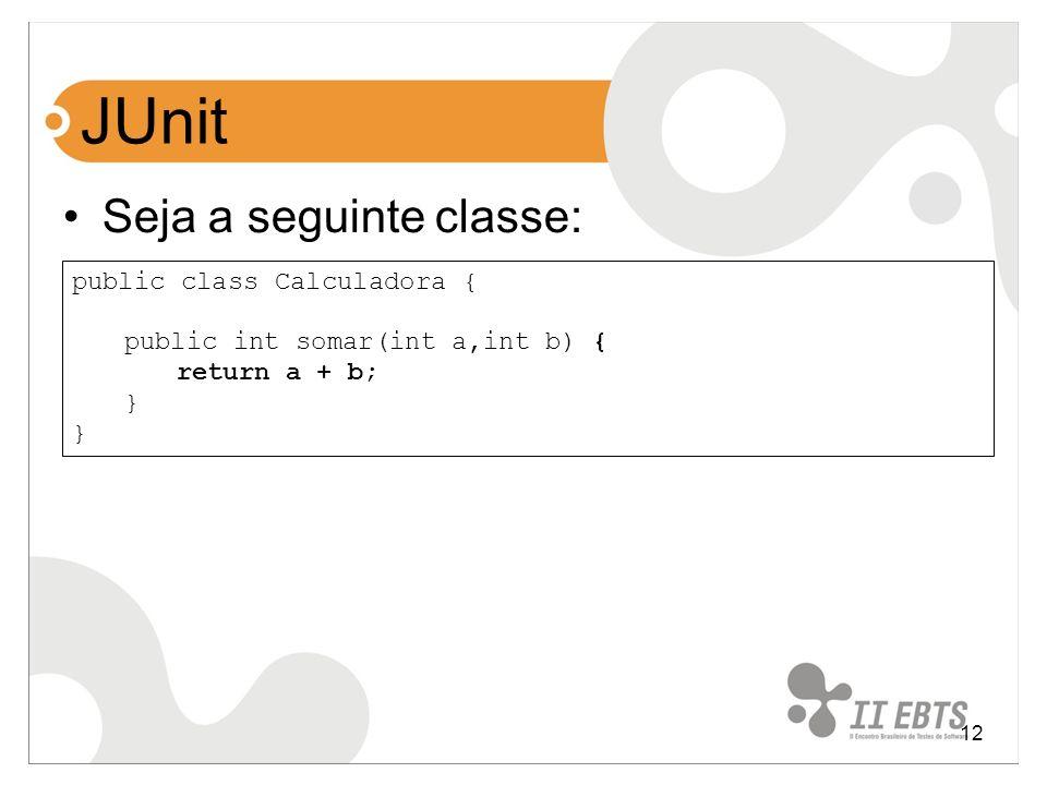 12 JUnit Seja a seguinte classe: public class Calculadora { public int somar(int a,int b) { return a + b; }