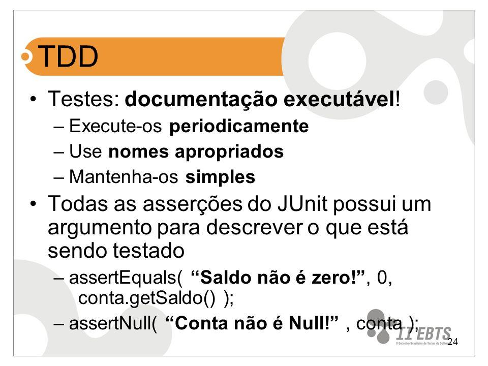 24 TDD Testes: documentação executável! –Execute-os periodicamente –Use nomes apropriados –Mantenha-os simples Todas as asserções do JUnit possui um a
