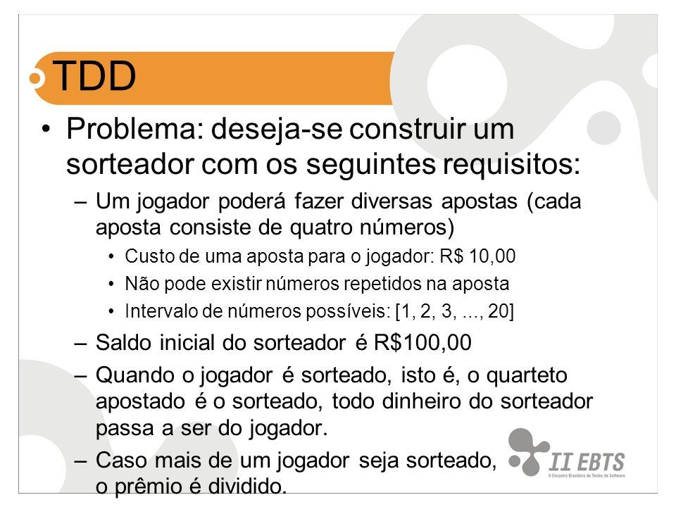 TDD Problema: deseja-se construir um sorteador com os seguintes requisitos: –Um jogador poderá fazer diversas apostas (cada aposta consiste de quatro