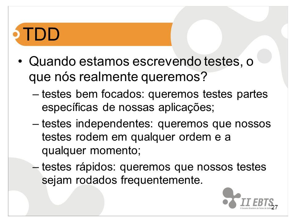 27 TDD Quando estamos escrevendo testes, o que nós realmente queremos? –testes bem focados: queremos testes partes específicas de nossas aplicações; –