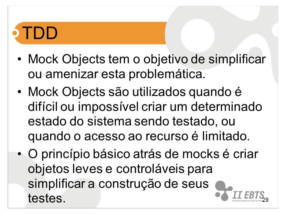 29 TDD Mock Objects tem o objetivo de simplificar ou amenizar esta problemática. Mock Objects são utilizados quando é difícil ou impossível criar um d