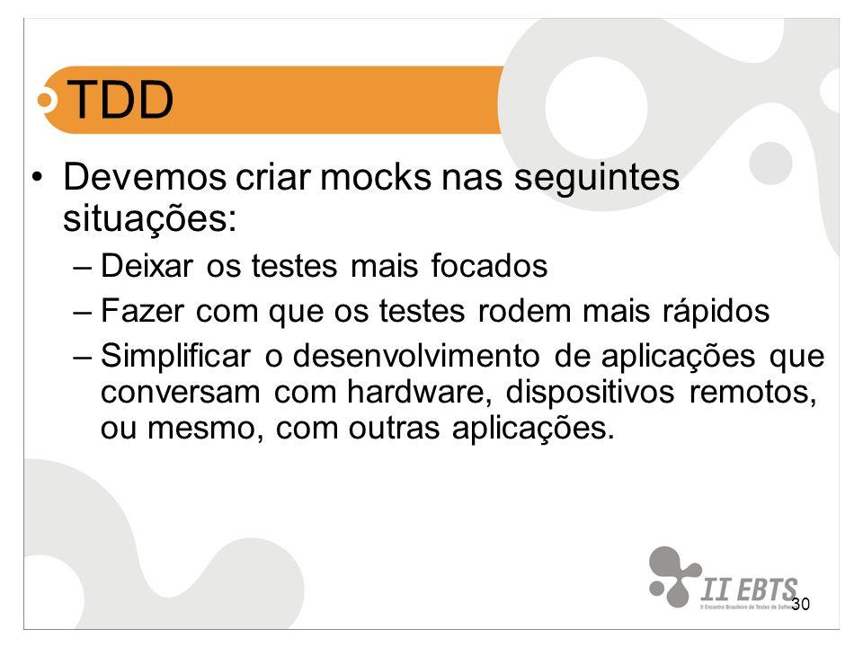 30 TDD Devemos criar mocks nas seguintes situações: –Deixar os testes mais focados –Fazer com que os testes rodem mais rápidos –Simplificar o desenvol