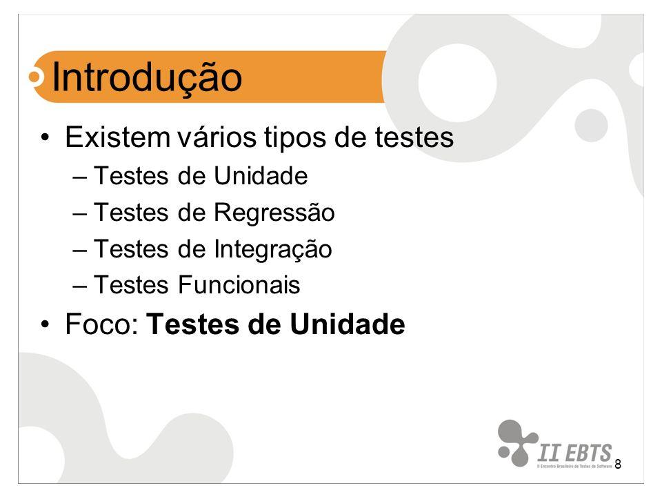 8 Introdução Existem vários tipos de testes –Testes de Unidade –Testes de Regressão –Testes de Integração –Testes Funcionais Foco: Testes de Unidade