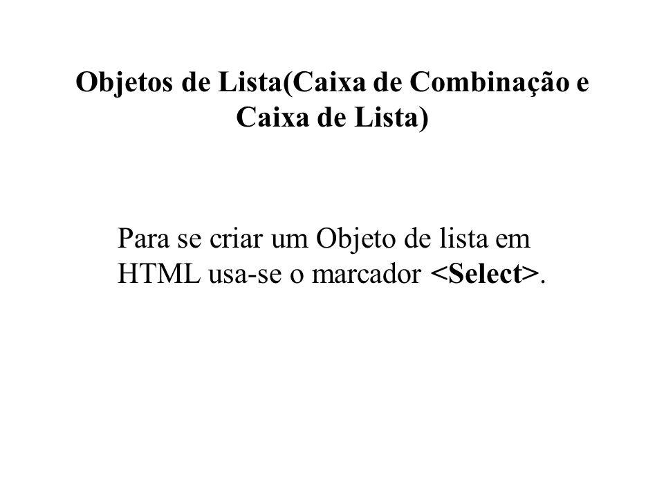 Objetos de Lista(Caixa de Combinação e Caixa de Lista) Para se criar um Objeto de lista em HTML usa-se o marcador.