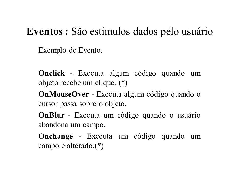 Eventos : São estímulos dados pelo usuário Exemplo de Evento. Onclick - Executa algum código quando um objeto recebe um clique. (*) OnMouseOver - Exec