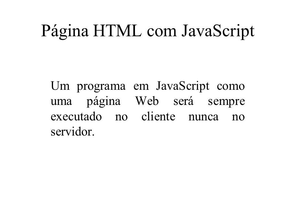 Página HTML com JavaScript Um programa em JavaScript como uma página Web será sempre executado no cliente nunca no servidor.