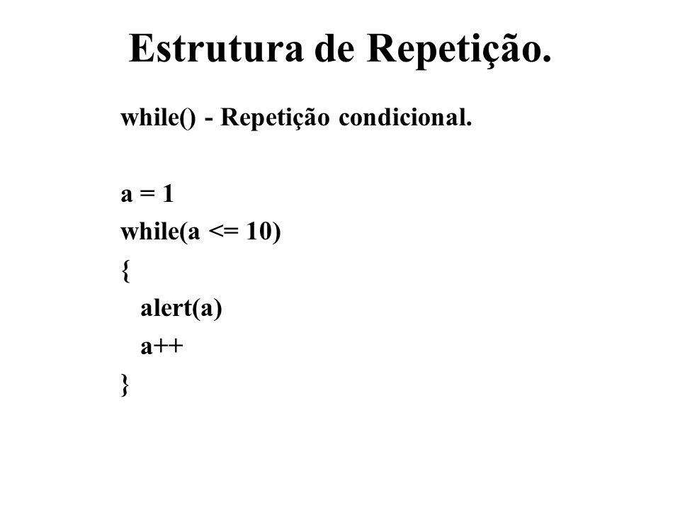 Estrutura de Repetição. while() - Repetição condicional. a = 1 while(a <= 10) { alert(a) a++ }