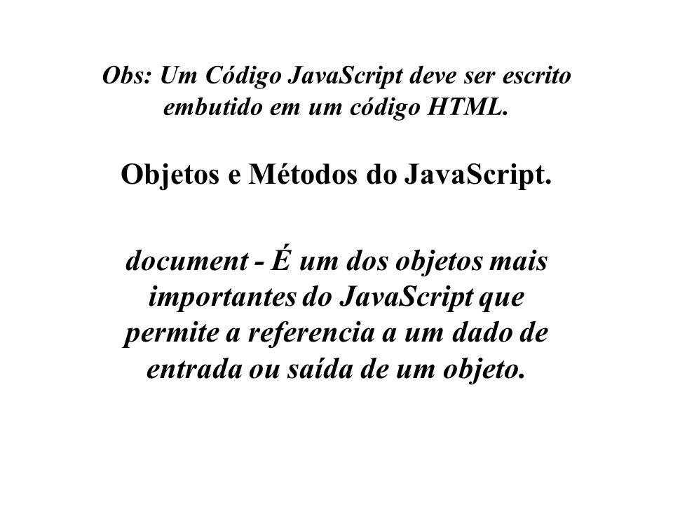 Obs: Um Código JavaScript deve ser escrito embutido em um código HTML. Objetos e Métodos do JavaScript. document - É um dos objetos mais importantes d