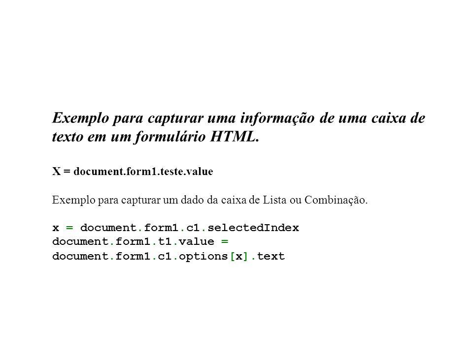 Exemplo para capturar uma informação de uma caixa de texto em um formulário HTML. X = document.form1.teste.value Exemplo para capturar um dado da caix