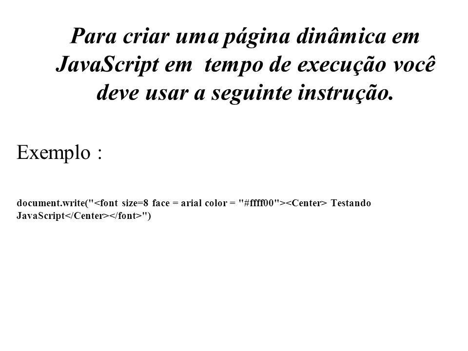 Para criar uma página dinâmica em JavaScript em tempo de execução você deve usar a seguinte instrução. Exemplo : document.write(