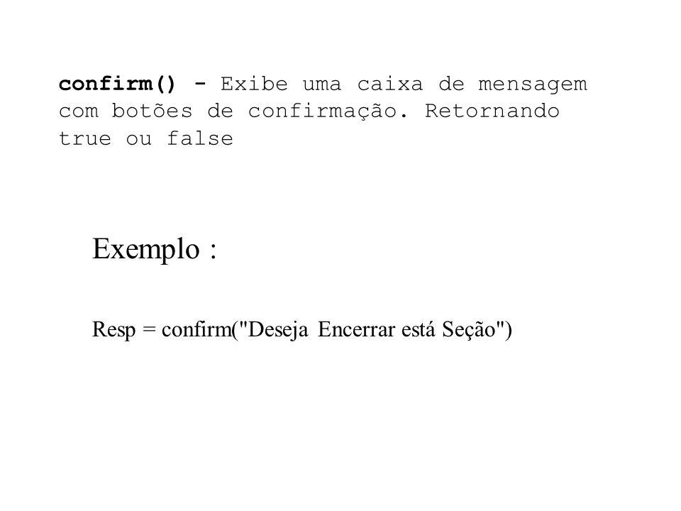 confirm() - Exibe uma caixa de mensagem com botões de confirmação. Retornando true ou false Exemplo : Resp = confirm(