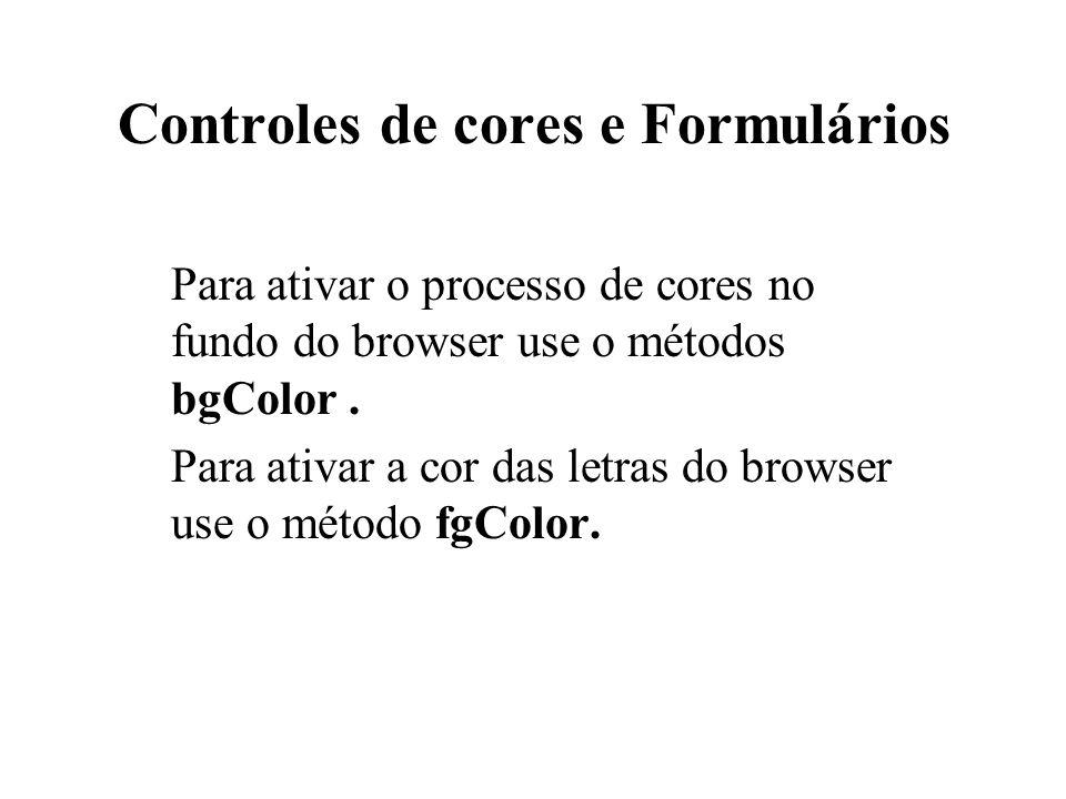 Controles de cores e Formulários Para ativar o processo de cores no fundo do browser use o métodos bgColor. Para ativar a cor das letras do browser us