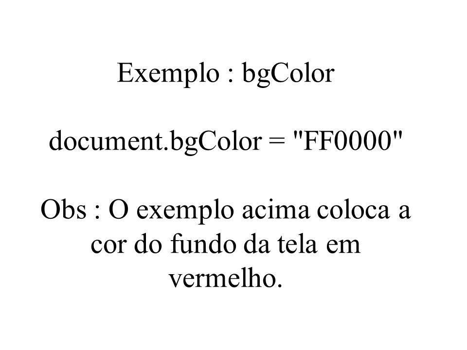 Exemplo : bgColor document.bgColor = FF0000 Obs : O exemplo acima coloca a cor do fundo da tela em vermelho.