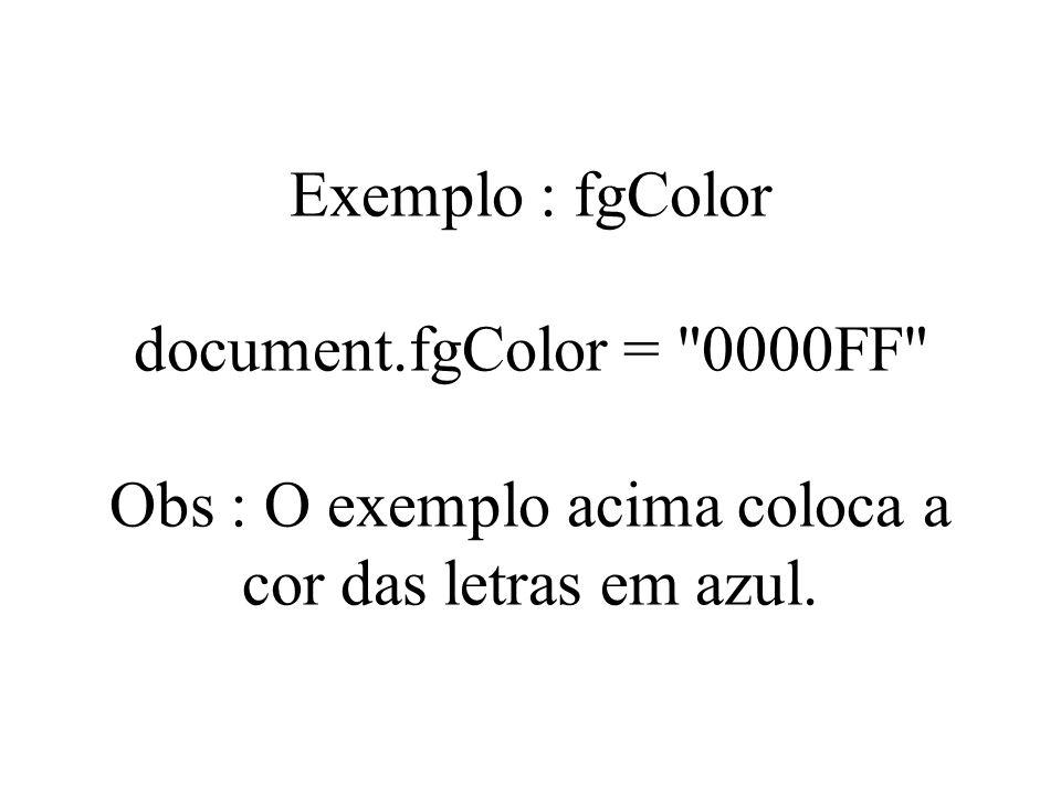 Exemplo : fgColor document.fgColor = 0000FF Obs : O exemplo acima coloca a cor das letras em azul.