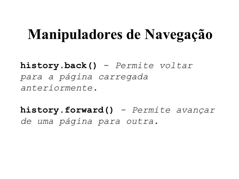 Manipuladores de Navegação history.back() - Permite voltar para a página carregada anteriormente. history.forward() - Permite avançar de uma página pa