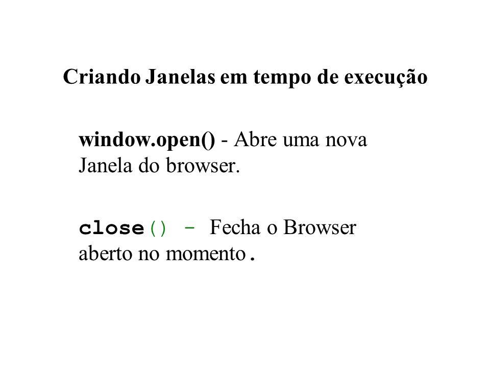 Criando Janelas em tempo de execução window.open() - Abre uma nova Janela do browser. close() - Fecha o Browser aberto no momento.