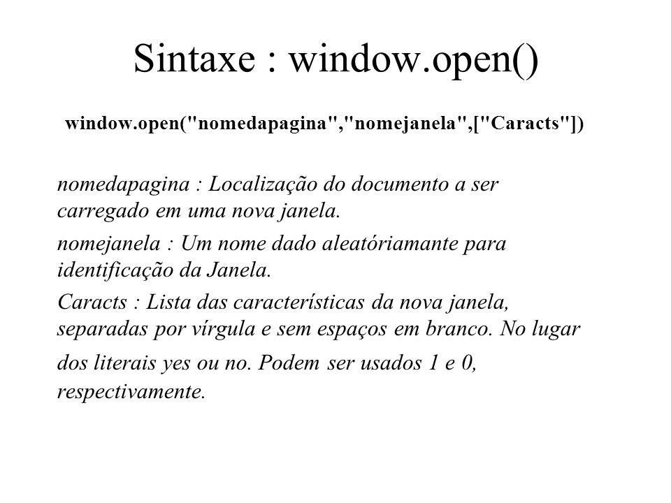 Sintaxe : window.open() window.open( nomedapagina , nomejanela ,[ Caracts ]) nomedapagina : Localização do documento a ser carregado em uma nova janela.