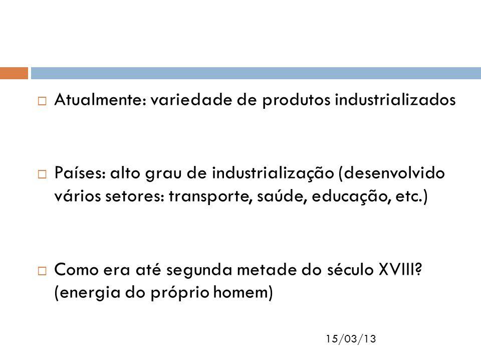 15/03/13 Atualmente: variedade de produtos industrializados Países: alto grau de industrialização (desenvolvido vários setores: transporte, saúde, edu