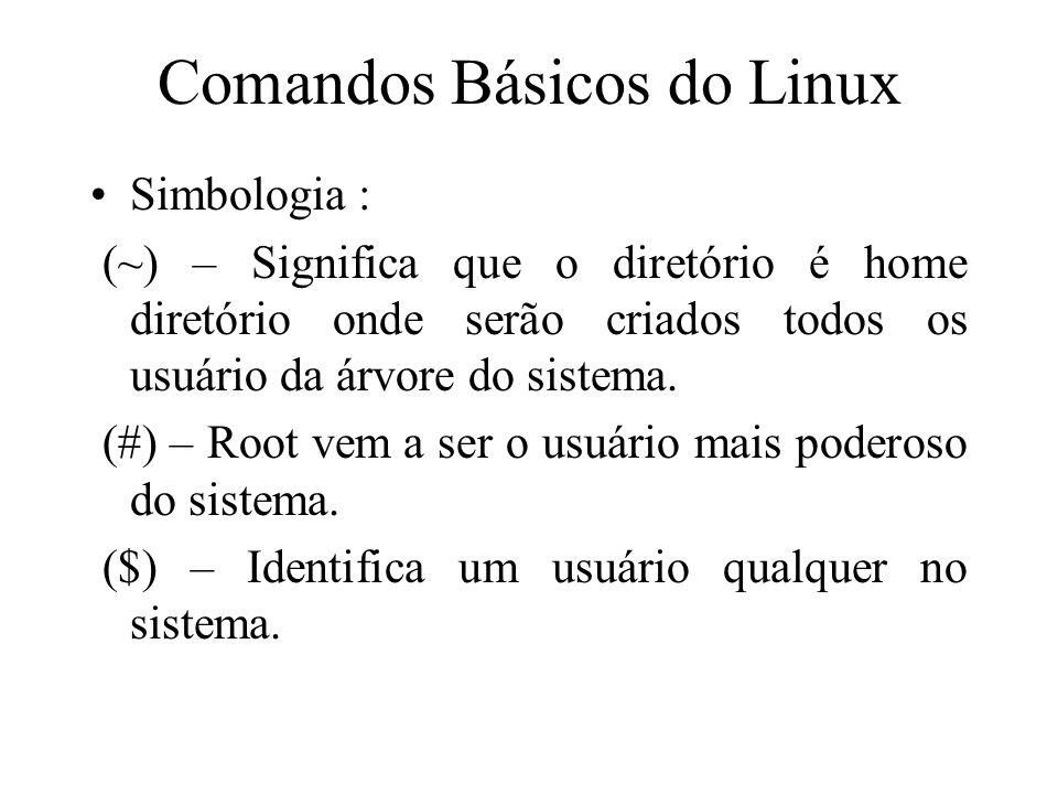 Comandos Básicos do Linux Simbologia : (~) – Significa que o diretório é home diretório onde serão criados todos os usuário da árvore do sistema. (#)