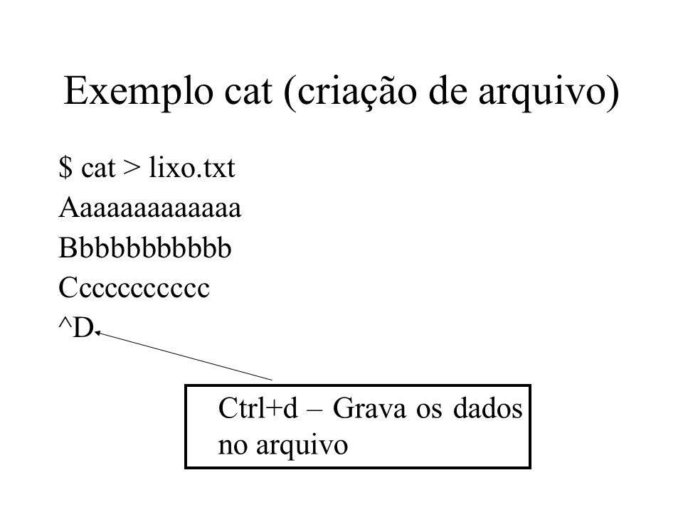 Exemplo cat (criação de arquivo) $ cat > lixo.txt Aaaaaaaaaaaaa Bbbbbbbbbbb Ccccccccccc ^D Ctrl+d – Grava os dados no arquivo