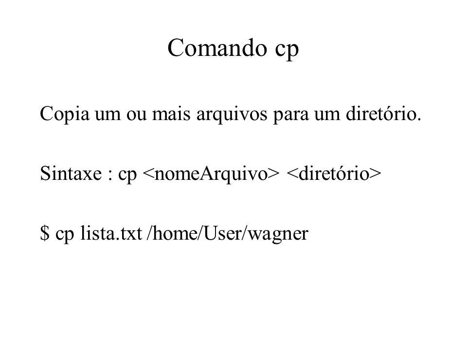 Comando cp Copia um ou mais arquivos para um diretório. Sintaxe : cp $ cp lista.txt /home/User/wagner