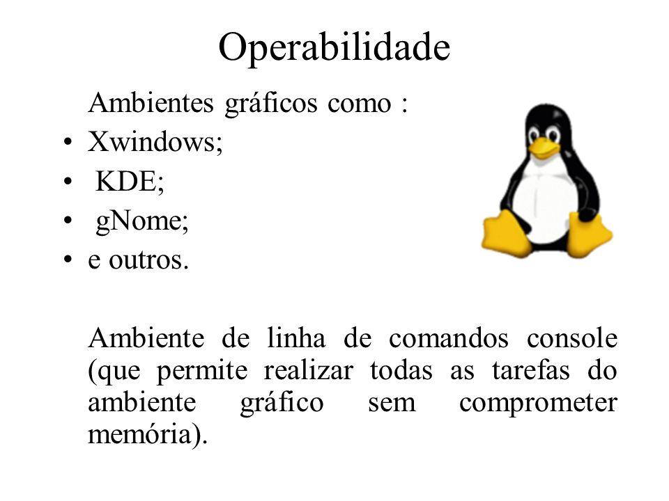 Operabilidade Ambientes gráficos como : Xwindows; KDE; gNome; e outros. Ambiente de linha de comandos console (que permite realizar todas as tarefas d