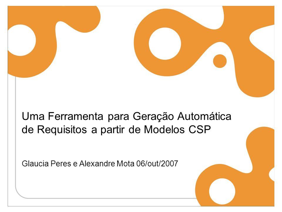 Uma Ferramenta para Geração Automática de Requisitos a partir de Modelos CSP Glaucia Peres e Alexandre Mota 06/out/2007