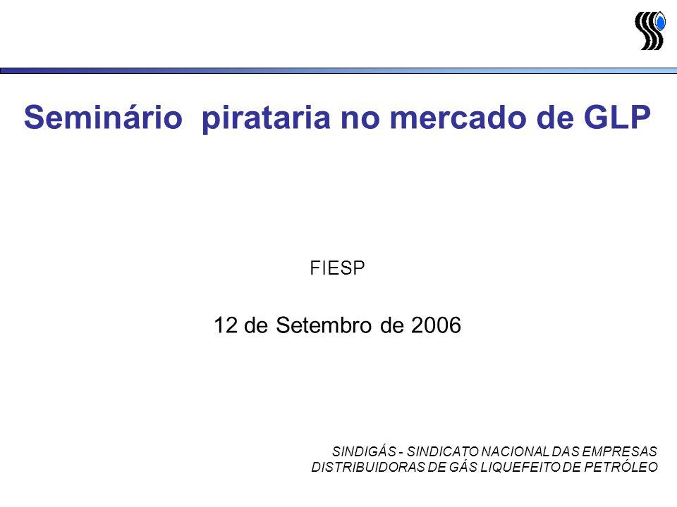 Seminário pirataria no mercado de GLP FIESP 12 de Setembro de 2006 SINDIGÁS - SINDICATO NACIONAL DAS EMPRESAS DISTRIBUIDORAS DE GÁS LIQUEFEITO DE PETRÓLEO