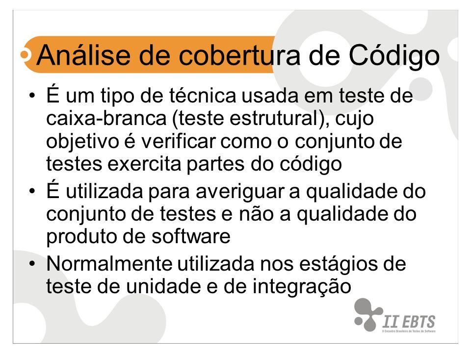 Análise de cobertura de Código É um tipo de técnica usada em teste de caixa-branca (teste estrutural), cujo objetivo é verificar como o conjunto de testes exercita partes do código É utilizada para averiguar a qualidade do conjunto de testes e não a qualidade do produto de software Normalmente utilizada nos estágios de teste de unidade e de integração