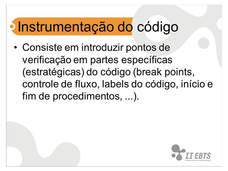 Instrumentação do código Consiste em introduzir pontos de verificação em partes específicas (estratégicas) do código (break points, controle de fluxo, labels do código, início e fim de procedimentos,...).