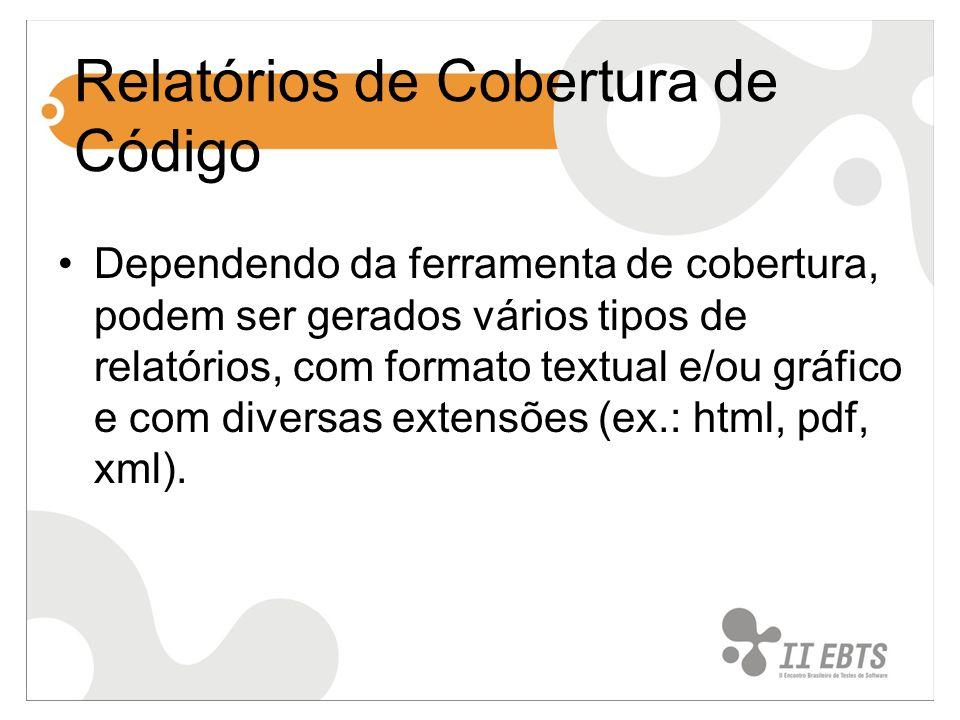 Relatórios de Cobertura de Código Dependendo da ferramenta de cobertura, podem ser gerados vários tipos de relatórios, com formato textual e/ou gráfico e com diversas extensões (ex.: html, pdf, xml).