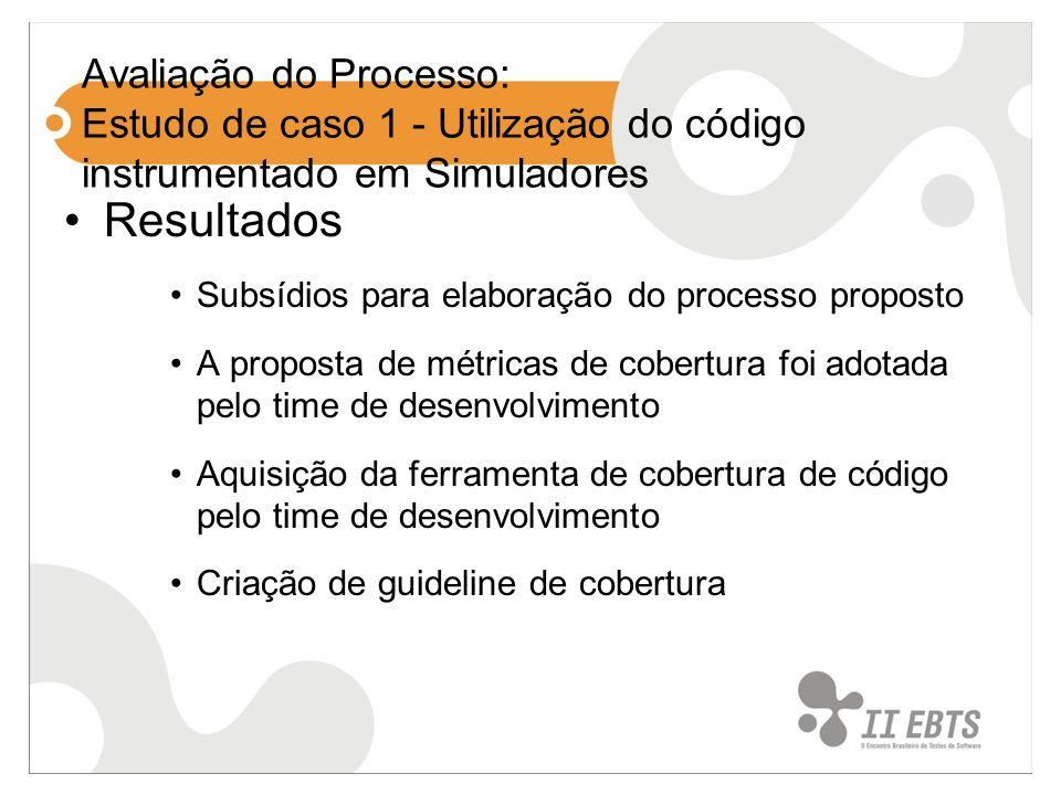 Avaliação do Processo: Estudo de caso 1 - Utilização do código instrumentado em Simuladores Resultados Subsídios para elaboração do processo proposto A proposta de métricas de cobertura foi adotada pelo time de desenvolvimento Aquisição da ferramenta de cobertura de código pelo time de desenvolvimento Criação de guideline de cobertura