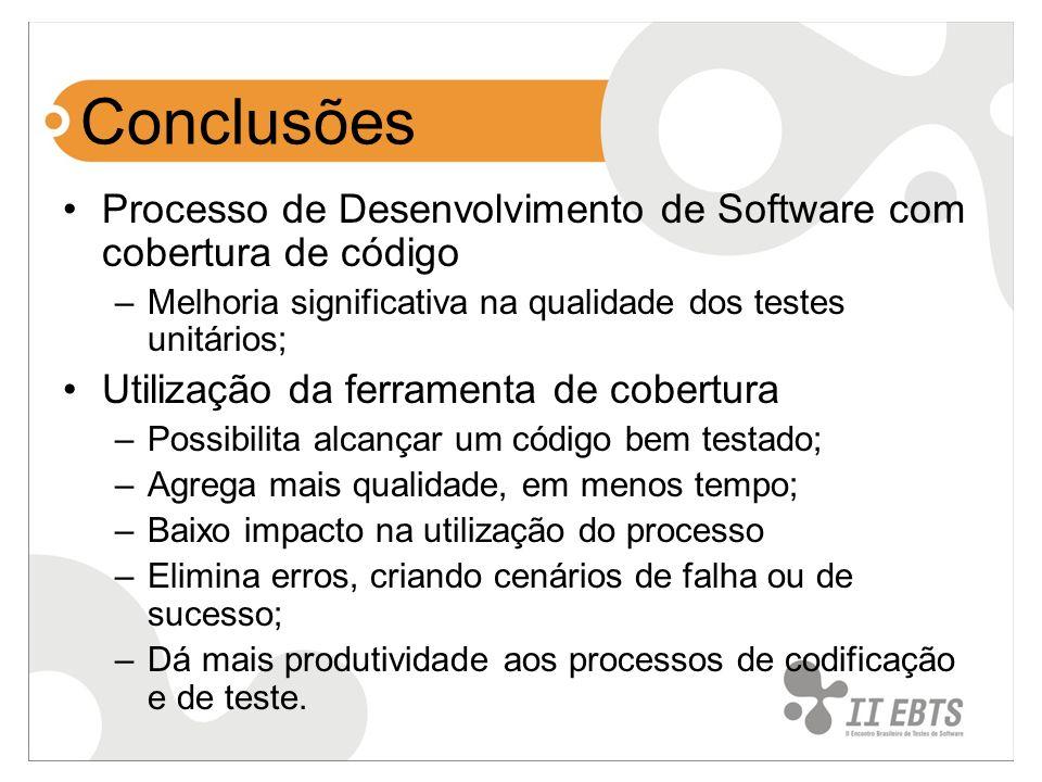 Conclusões Processo de Desenvolvimento de Software com cobertura de código –Melhoria significativa na qualidade dos testes unitários; Utilização da ferramenta de cobertura –Possibilita alcançar um código bem testado; –Agrega mais qualidade, em menos tempo; –Baixo impacto na utilização do processo –Elimina erros, criando cenários de falha ou de sucesso; –Dá mais produtividade aos processos de codificação e de teste.