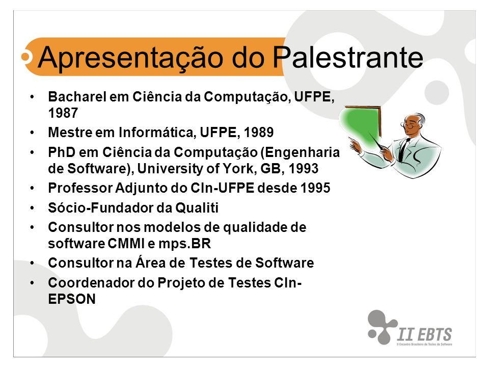 Apresentação do Palestrante Bacharel em Ciência da Computação, UFPE, 1987 Mestre em Informática, UFPE, 1989 PhD em Ciência da Computação (Engenharia de Software), University of York, GB, 1993 Professor Adjunto do CIn-UFPE desde 1995 Sócio-Fundador da Qualiti Consultor nos modelos de qualidade de software CMMI e mps.BR Consultor na Área de Testes de Software Coordenador do Projeto de Testes CIn- EPSON