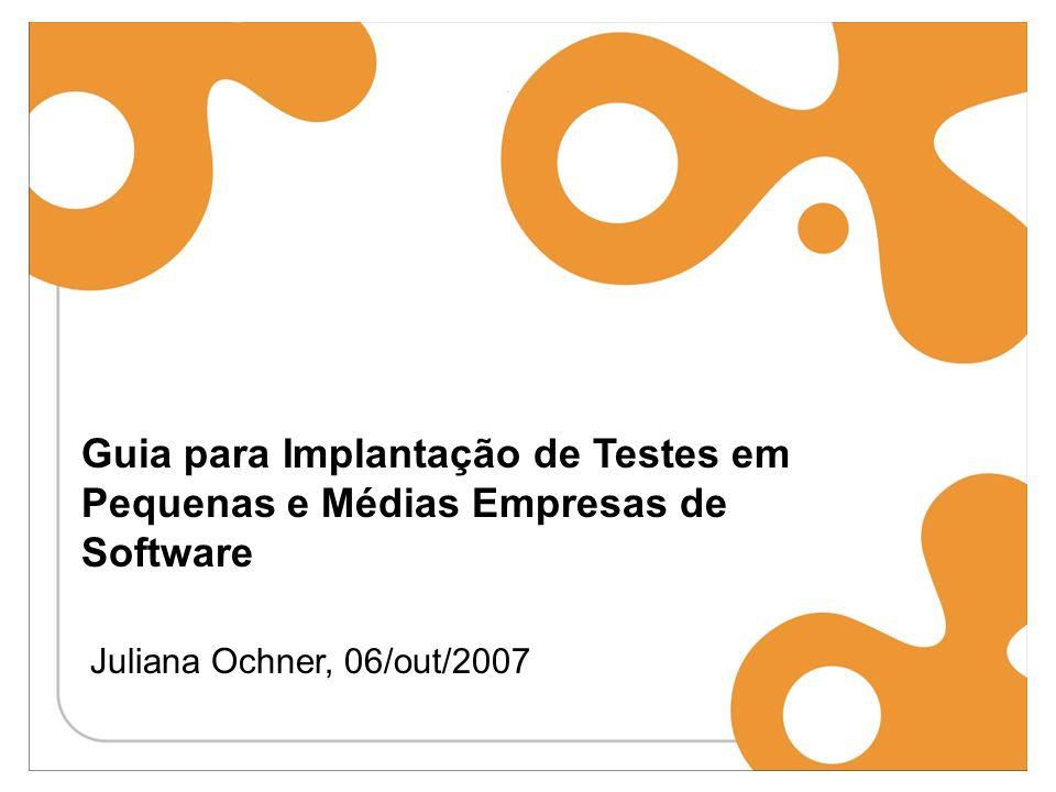 Guia para Implantação de Testes em Pequenas e Médias Empresas de Software Juliana Ochner, 06/out/2007