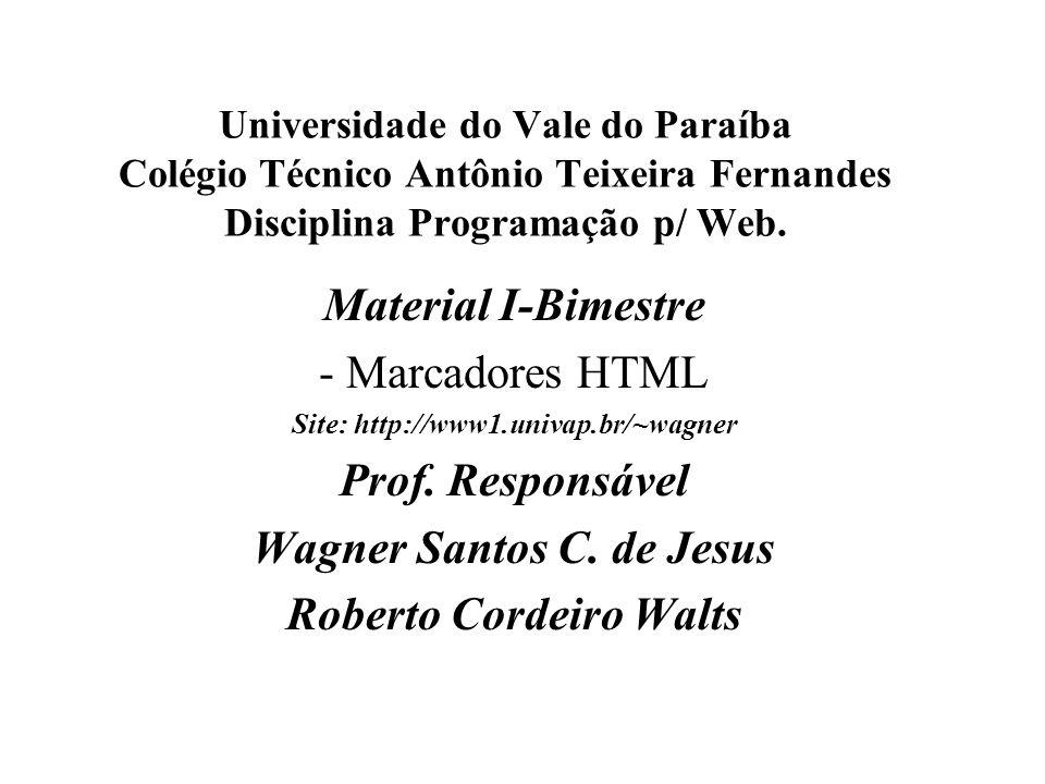 Universidade do Vale do Paraíba Colégio Técnico Antônio Teixeira Fernandes Disciplina Programação p/ Web. Material I-Bimestre - Marcadores HTML Site: