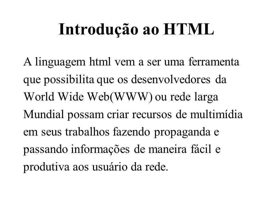 Introdução ao HTML A linguagem html vem a ser uma ferramenta que possibilita que os desenvolvedores da World Wide Web(WWW) ou rede larga Mundial possa