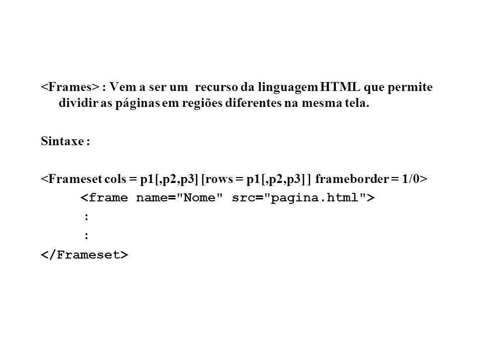 : Vem a ser um recurso da linguagem HTML que permite dividir as páginas em regiões diferentes na mesma tela. Sintaxe : :