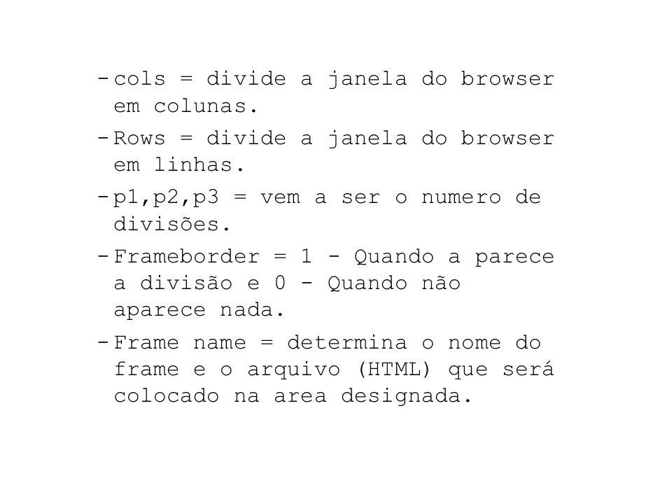 -cols = divide a janela do browser em colunas. -Rows = divide a janela do browser em linhas. -p1,p2,p3 = vem a ser o numero de divisões. -Frameborder