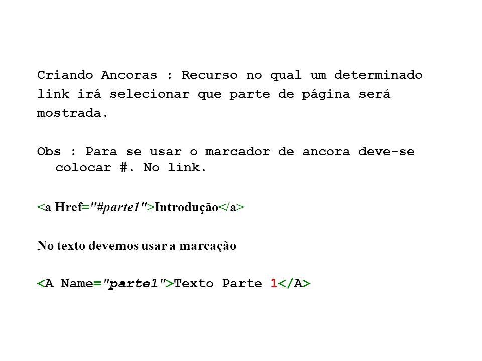 Criando Ancoras : Recurso no qual um determinado link irá selecionar que parte de página será mostrada. Obs : Para se usar o marcador de ancora deve-s