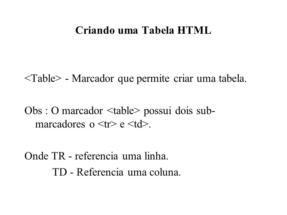 Criando uma Tabela HTML - Marcador que permite criar uma tabela. Obs : O marcador possui dois sub- marcadores o e. Onde TR - referencia uma linha. TD