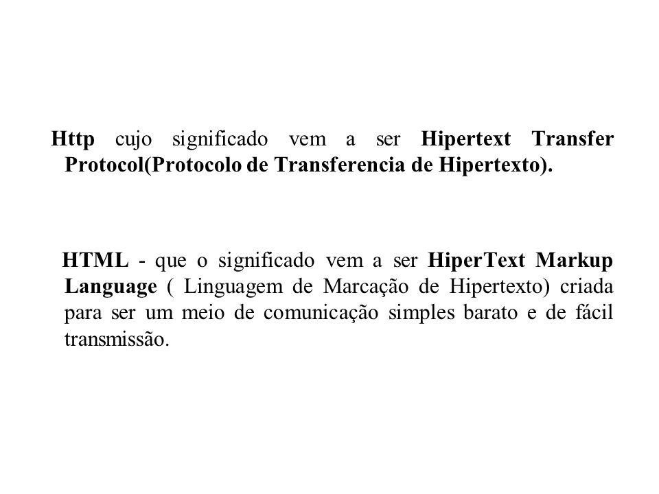 Http cujo significado vem a ser Hipertext Transfer Protocol(Protocolo de Transferencia de Hipertexto). HTML - que o significado vem a ser HiperText Ma
