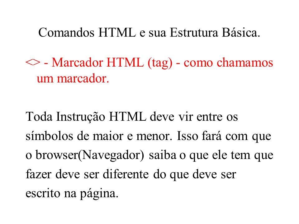 Comandos HTML e sua Estrutura Básica. <> - Marcador HTML (tag) - como chamamos um marcador. Toda Instrução HTML deve vir entre os símbolos de maior e