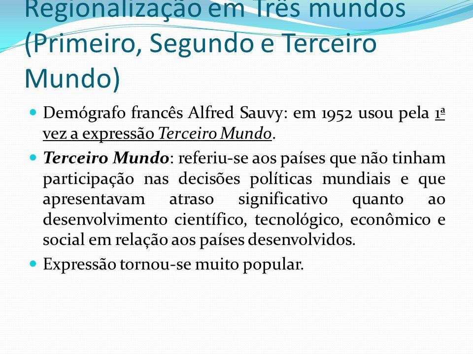 Regionalização em Três mundos (Primeiro, Segundo e Terceiro Mundo) Demógrafo francês Alfred Sauvy: em 1952 usou pela 1ª vez a expressão Terceiro Mundo