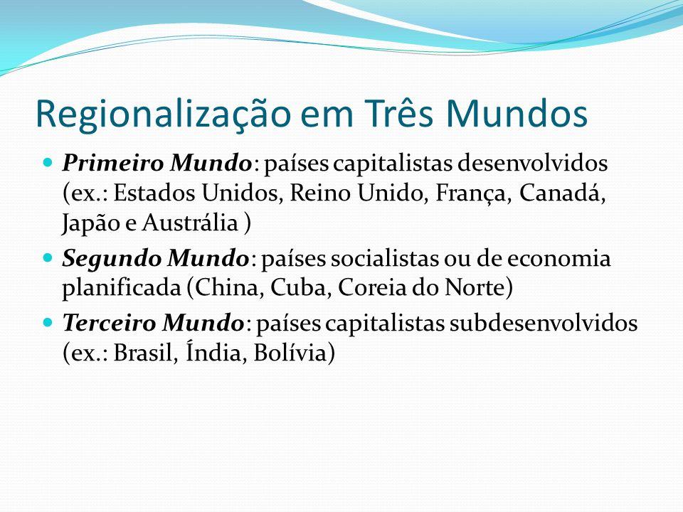 Regionalização em Três Mundos Primeiro Mundo: países capitalistas desenvolvidos (ex.: Estados Unidos, Reino Unido, França, Canadá, Japão e Austrália )