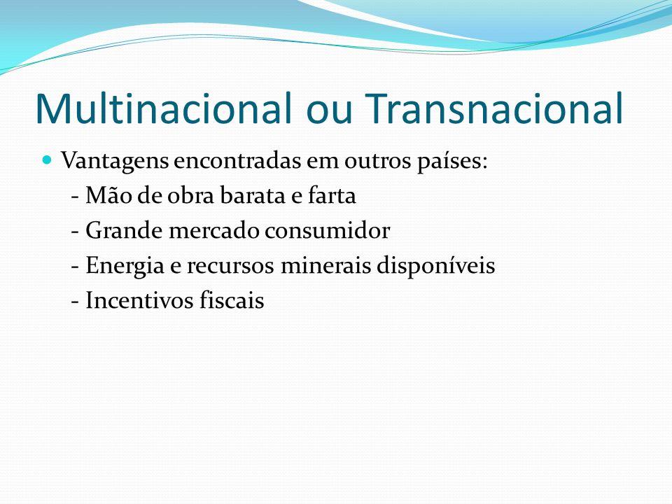 Multinacional ou Transnacional Vantagens encontradas em outros países: - Mão de obra barata e farta - Grande mercado consumidor - Energia e recursos m