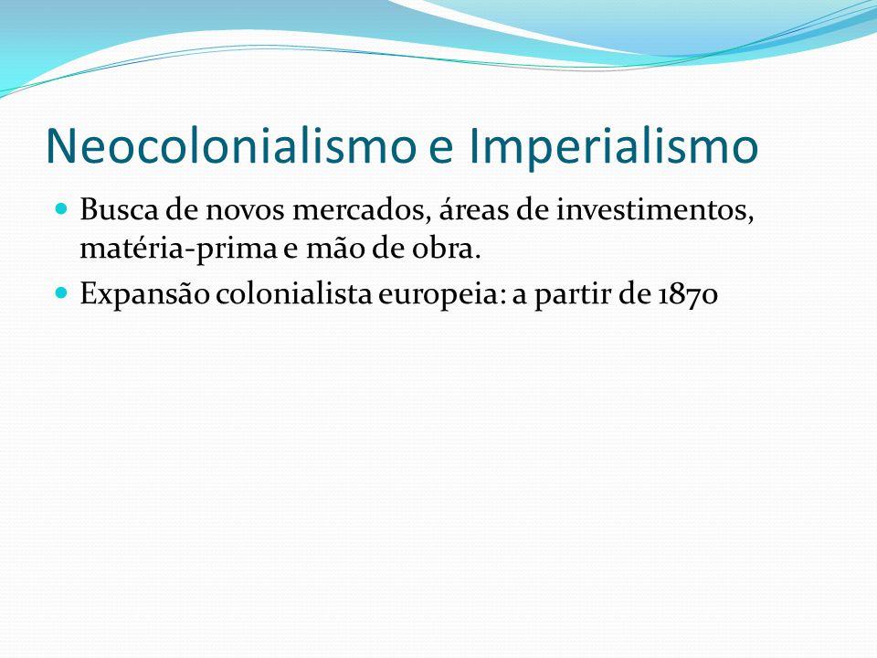 Neocolonialismo e Imperialismo Busca de novos mercados, áreas de investimentos, matéria-prima e mão de obra. Expansão colonialista europeia: a partir