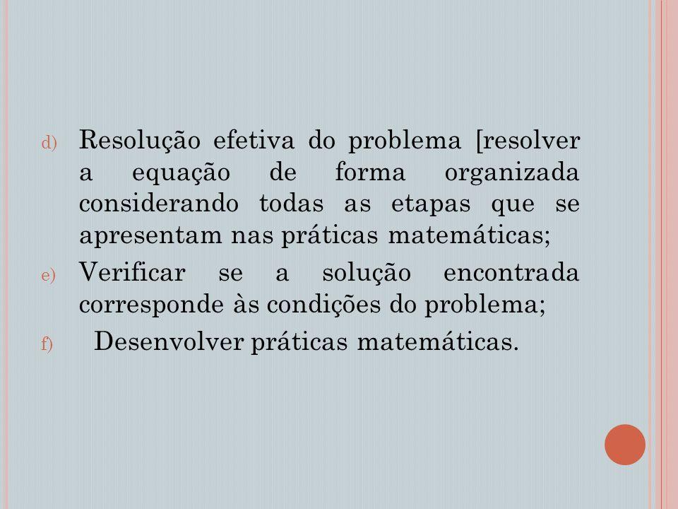 d) Resolução efetiva do problema [resolver a equação de forma organizada considerando todas as etapas que se apresentam nas práticas matemáticas; e) Verificar se a solução encontrada corresponde às condições do problema; f) Desenvolver práticas matemáticas.
